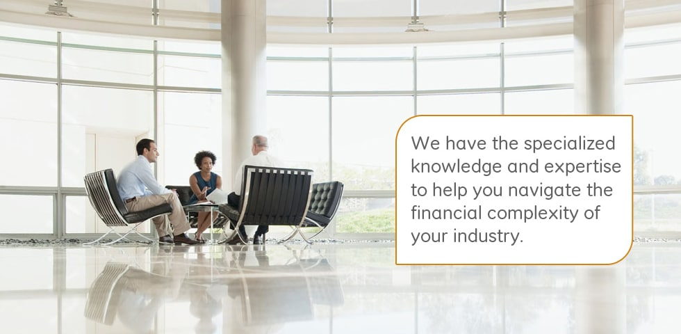 We have the specialized knowledge and expertise to help you navigate the financial complexity of your industry.