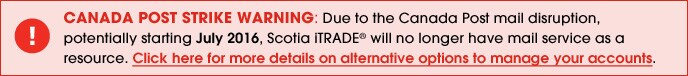 Due to the Canada Post mail disruption, potientially starting July 2, 2016, Scotia iTRADE will no longer have mail service as a resource. Click here for more details on alternative options to manage your accounts.